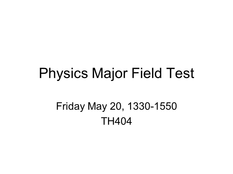 Physics Major Field Test Friday May 20, 1330-1550 TH404