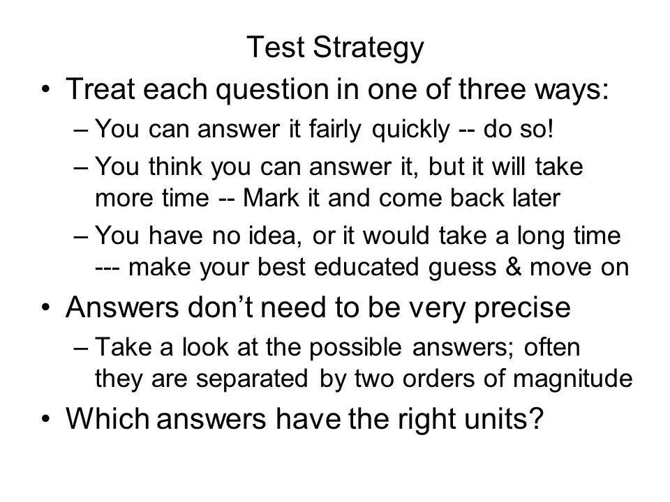 Test Strategy Treat each question in one of three ways: –You can answer it fairly quickly -- do so! –You think you can answer it, but it will take mor