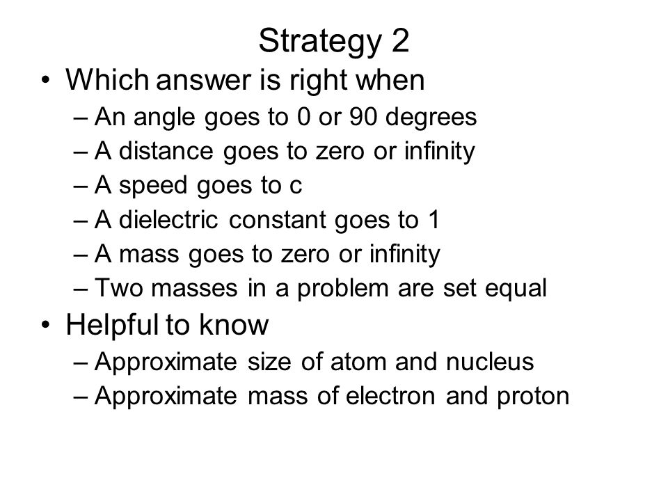 Strategy 2 Which answer is right when –An angle goes to 0 or 90 degrees –A distance goes to zero or infinity –A speed goes to c –A dielectric constant