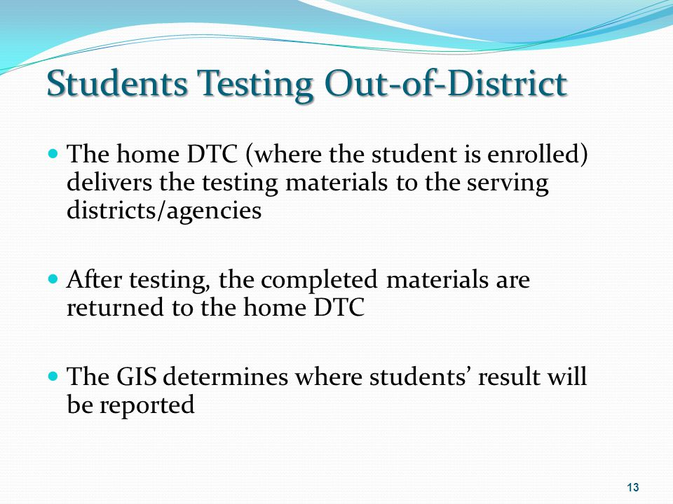 Students Testing Out-of-District The home DTC (where the student is enrolled) delivers the testing materials to the serving districts/agencies After t