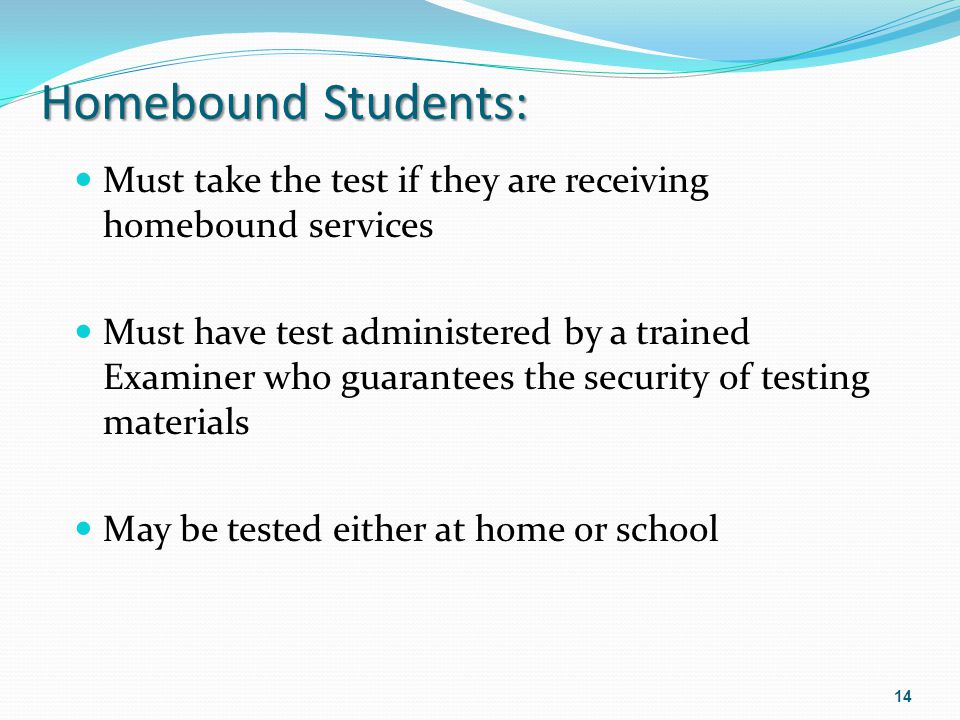 Homebound Students: Must take the test if they are receiving homebound services Must have test administered by a trained Examiner who guarantees the s