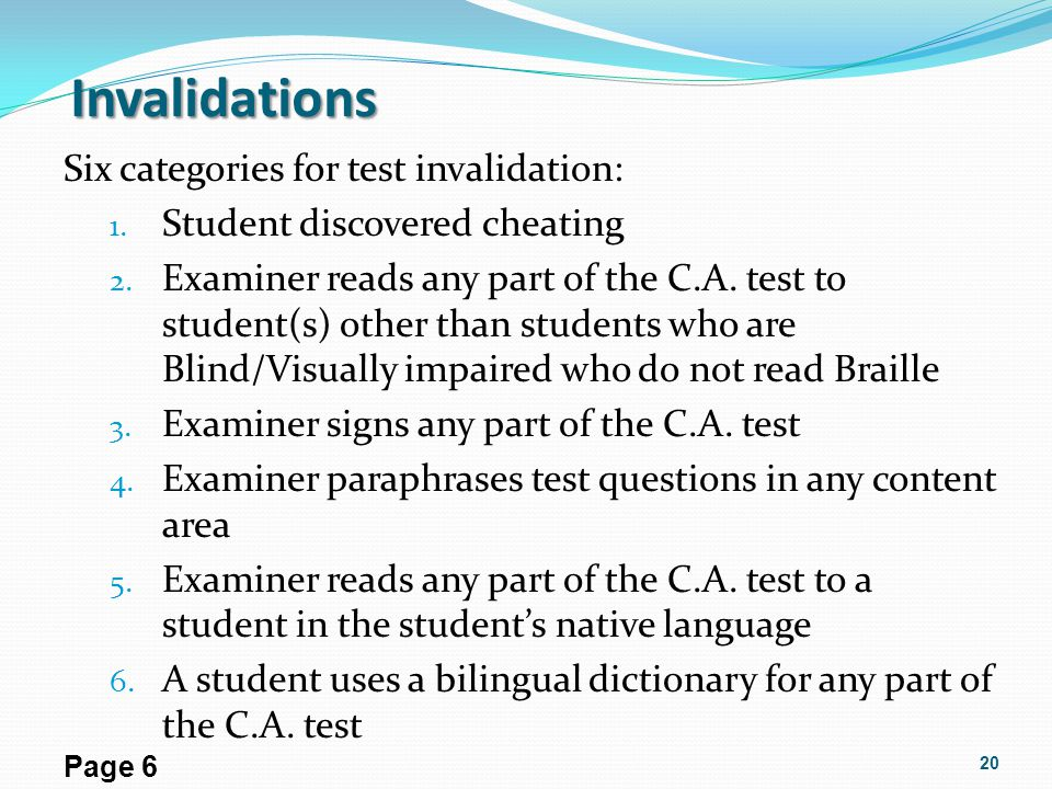 Invalidations Six categories for test invalidation: 1. Student discovered cheating 2. Examiner reads any part of the C.A. test to student(s) other tha