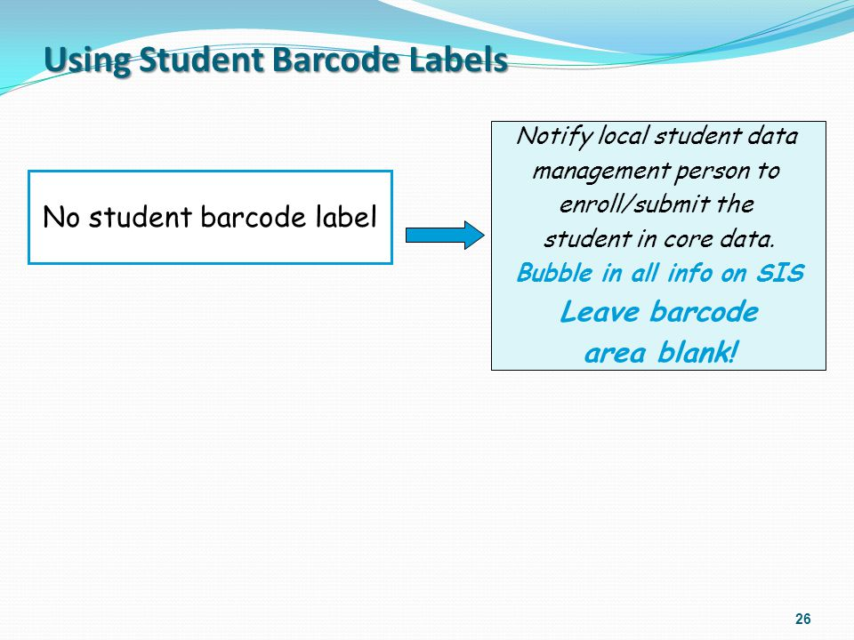Using Student Barcode Labels 26 No student barcode label Notify local student data management person to enroll/submit the student in core data. Bubble