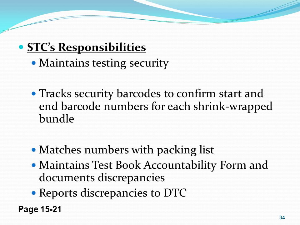STCs Responsibilities Maintains testing security Tracks security barcodes to confirm start and end barcode numbers for each shrink-wrapped bundle Matc