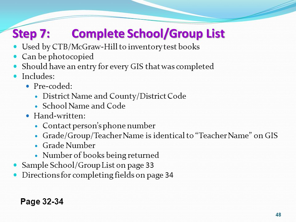 Step 7: Complete School/Group List Used by CTB/McGraw-Hill to inventory test books Can be photocopied Should have an entry for every GIS that was comp