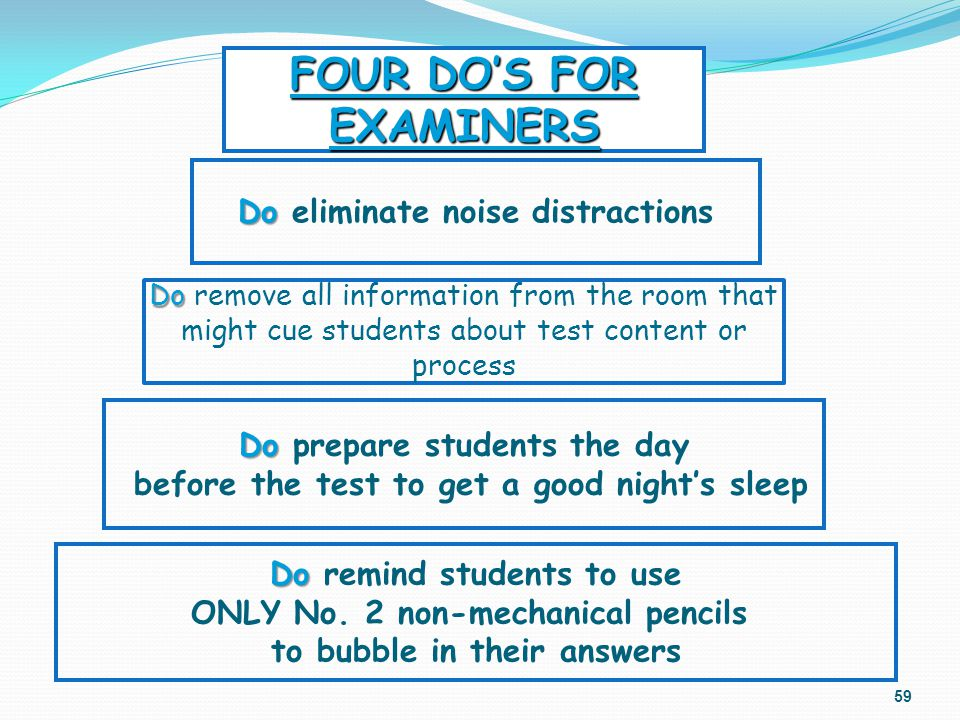 Do Do remove all information from the room that might cue students about test content or process 59 Do Do prepare students the day before the test to