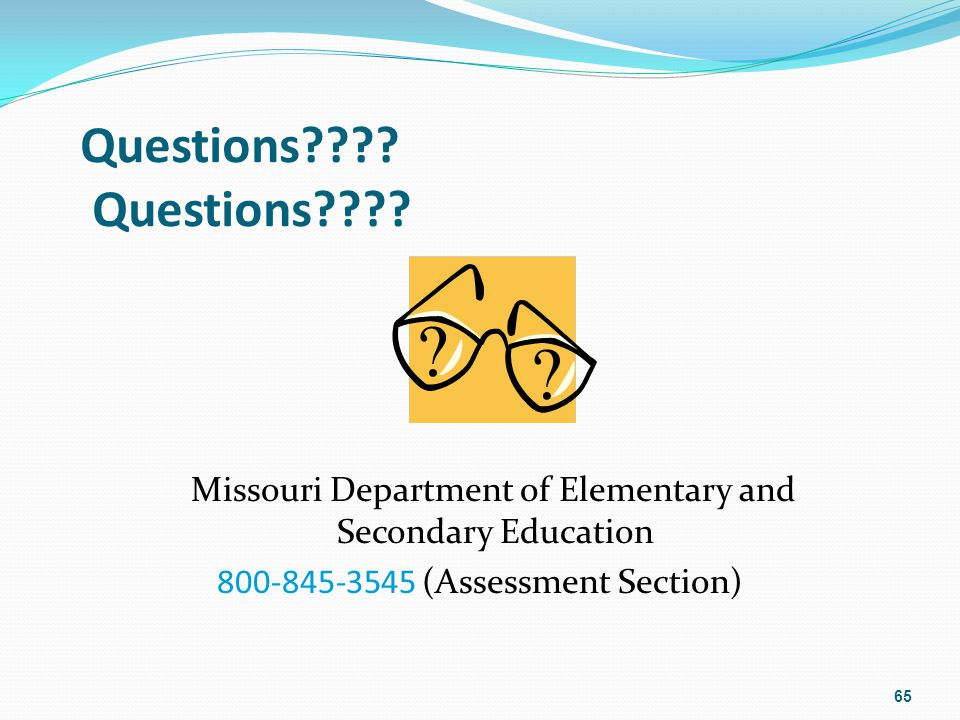 Questions???? Missouri Department of Elementary and Secondary Education 800-845-3545 (Assessment Section) 65