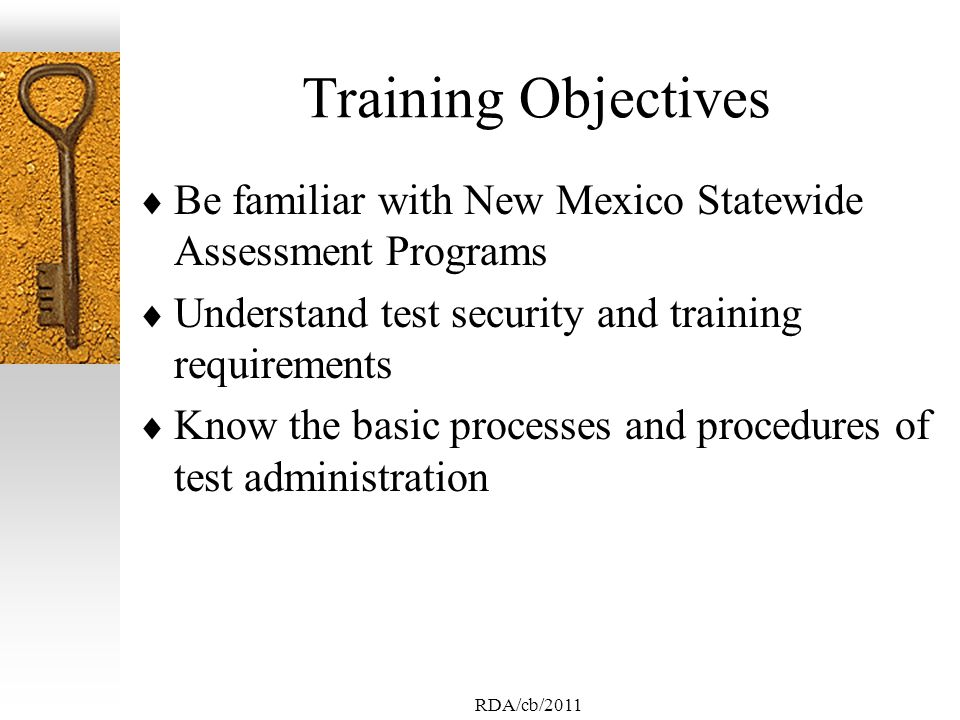 RDA/cb/2011 Training Objectives Be familiar with New Mexico Statewide Assessment Programs Understand test security and training requirements Know the basic processes and procedures of test administration
