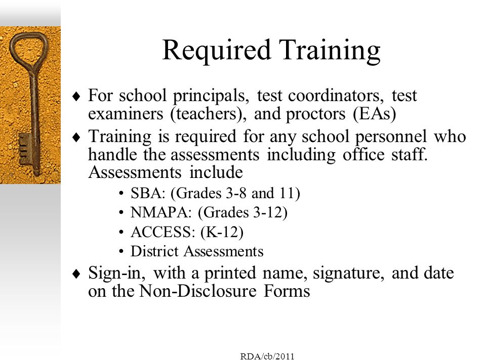 RDA/cb/2011 Required Training For school principals, test coordinators, test examiners (teachers), and proctors (EAs) Training is required for any school personnel who handle the assessments including office staff.