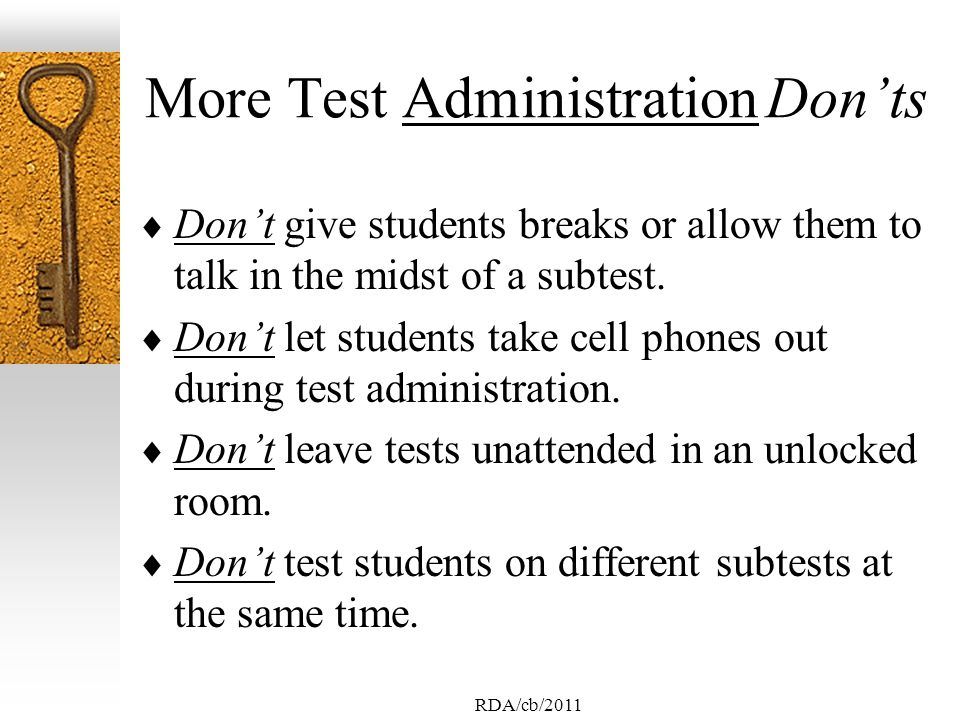 RDA/cb/2011 More Test Administration Donts Dont give students breaks or allow them to talk in the midst of a subtest.