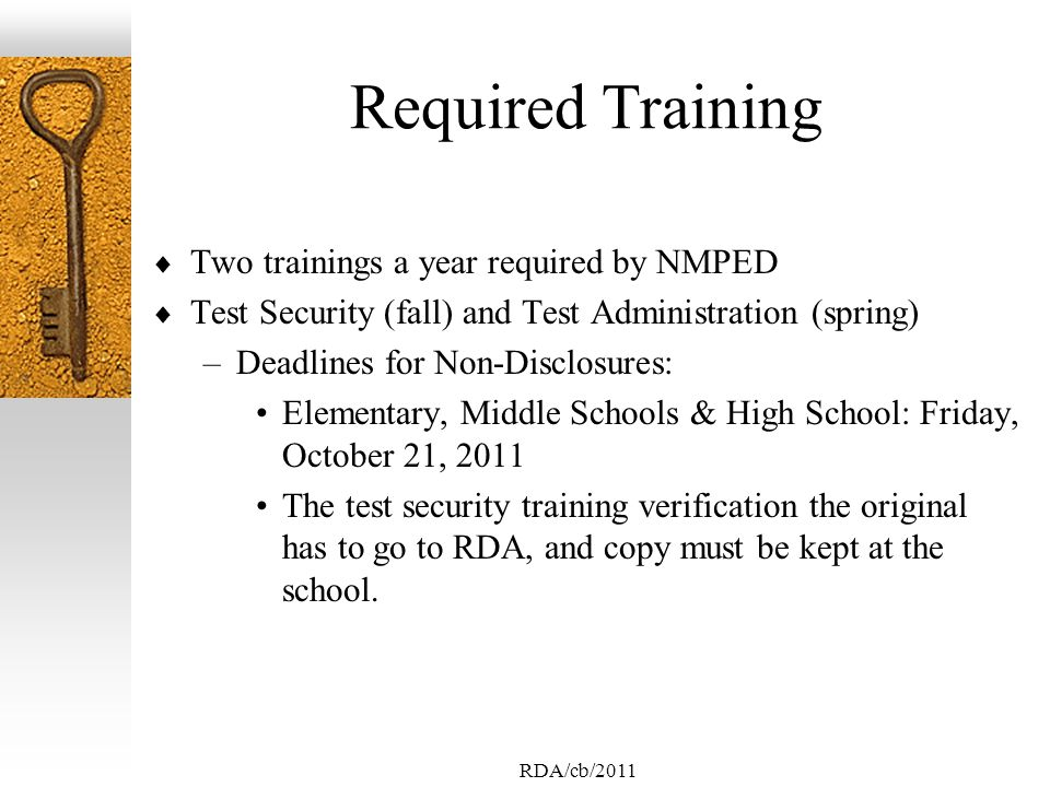 RDA/cb/2011 Required Training Two trainings a year required by NMPED Test Security (fall) and Test Administration (spring) –Deadlines for Non-Disclosures: Elementary, Middle Schools & High School: Friday, October 21, 2011 The test security training verification the original has to go to RDA, and copy must be kept at the school.