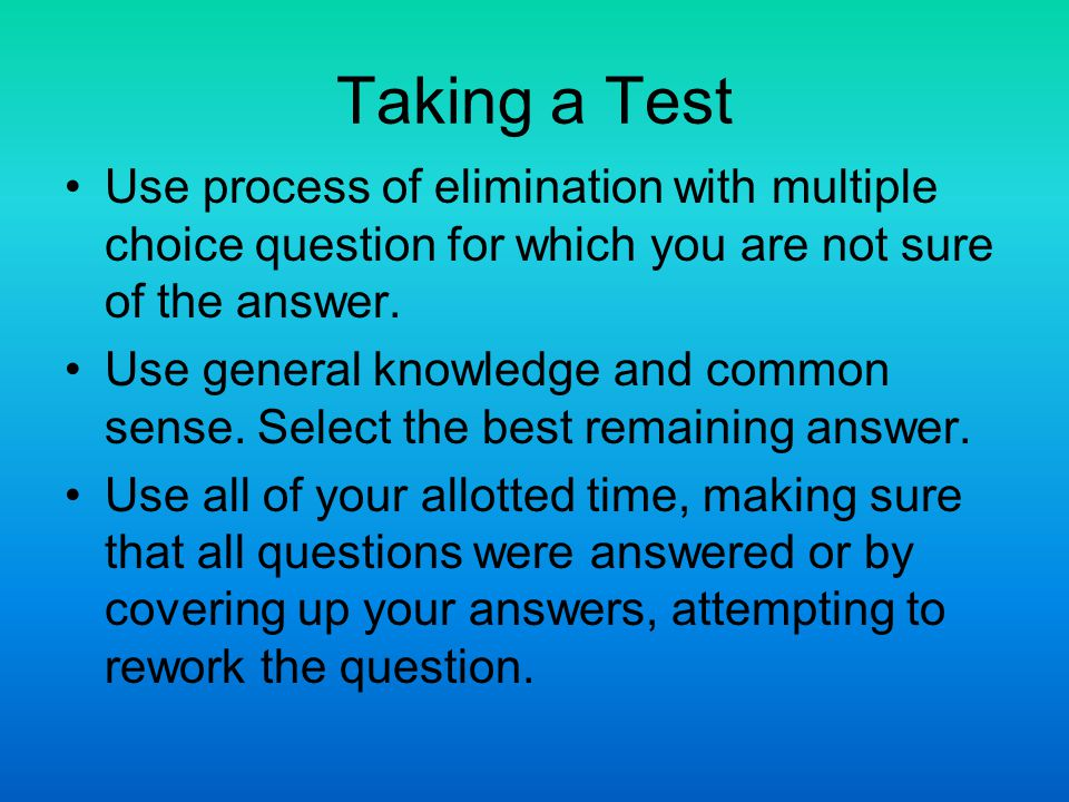 Taking a Test Use process of elimination with multiple choice question for which you are not sure of the answer.