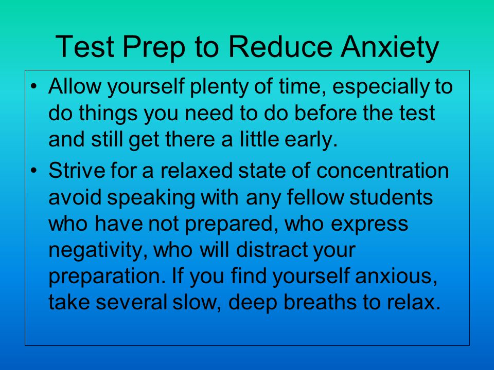 Test Prep to Reduce Anxiety Allow yourself plenty of time, especially to do things you need to do before the test and still get there a little early.