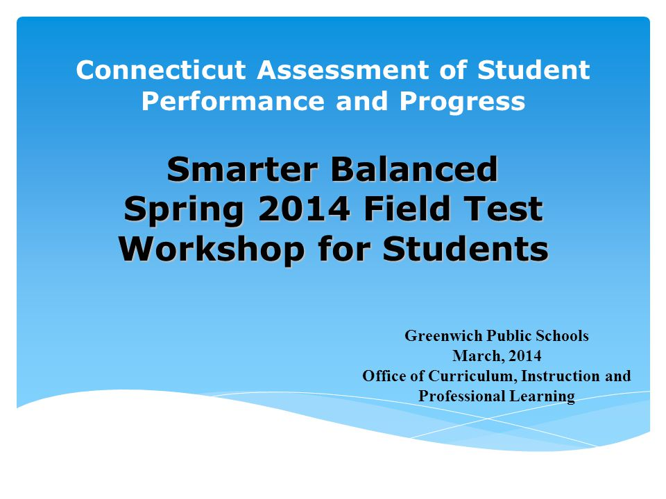 Connecticut Assessment of Student Performance and Progress Smarter Balanced Spring 2014 Field Test Workshop for Students Greenwich Public Schools Marc