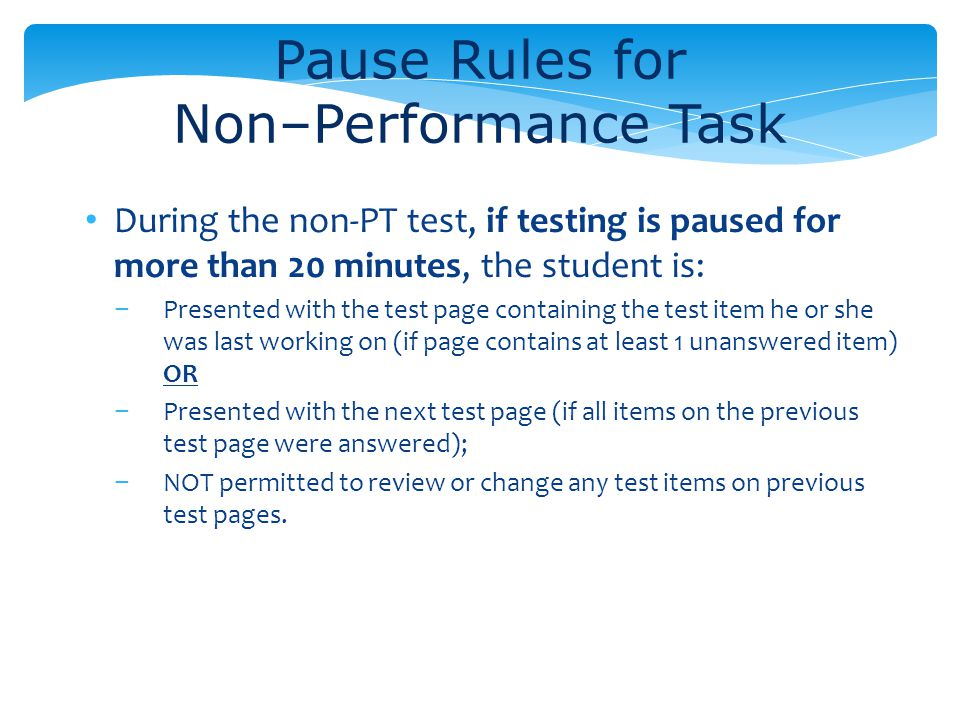 Pause Rules for Non–Performance Task During the non-PT test, if testing is paused for more than 20 minutes, the student is: Presented with the test pa