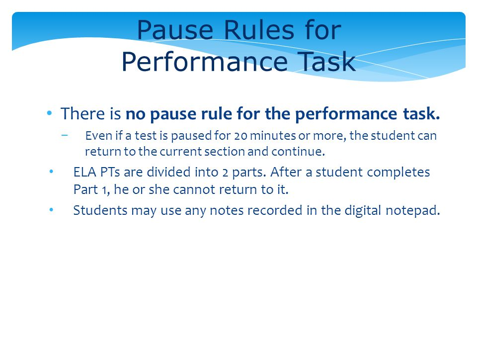 There is no pause rule for the performance task. Even if a test is paused for 20 minutes or more, the student can return to the current section and co