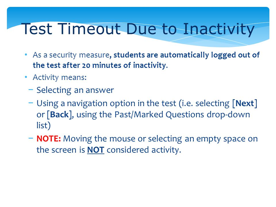 As a security measure, students are automatically logged out of the test after 20 minutes of inactivity. Activity means: Selecting an answer Using a n