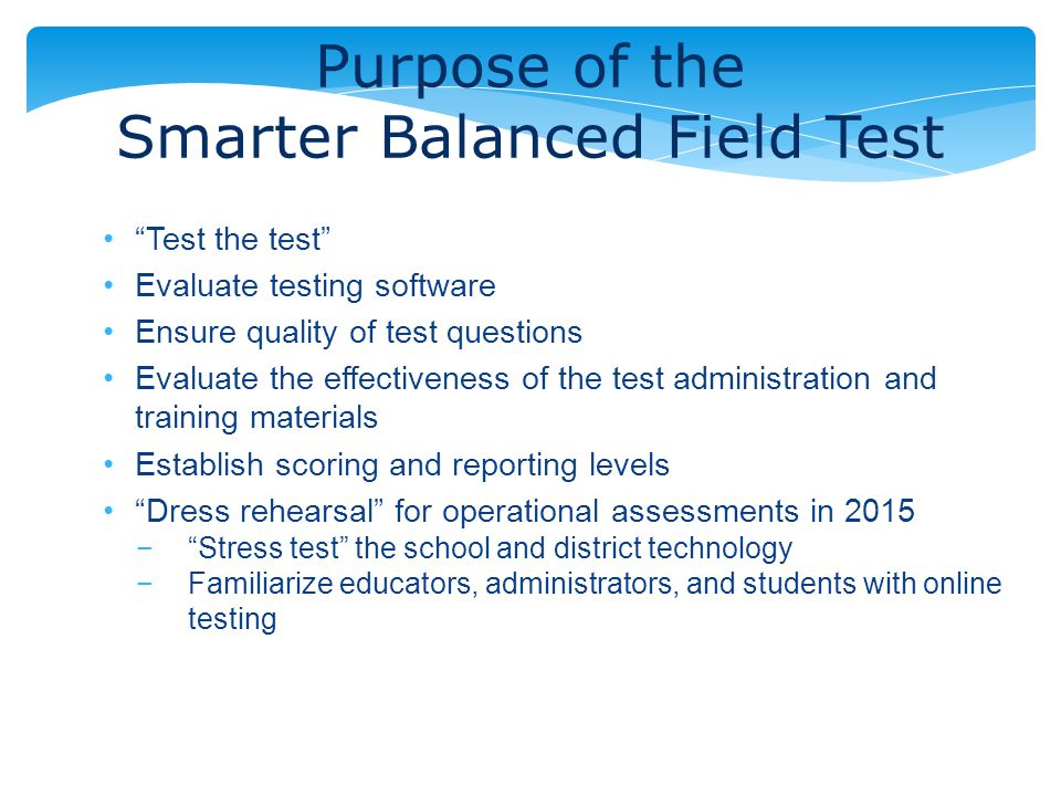 Purpose of the Smarter Balanced Field Test Test the test Evaluate testing software Ensure quality of test questions Evaluate the effectiveness of the