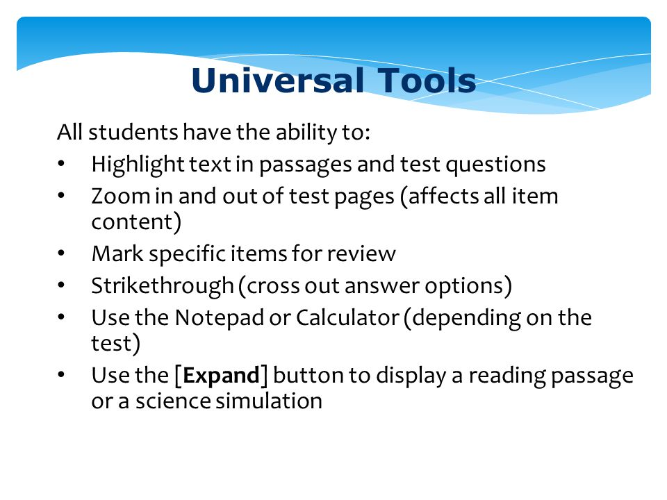 Universal Tools All students have the ability to: Highlight text in passages and test questions Zoom in and out of test pages (affects all item conten