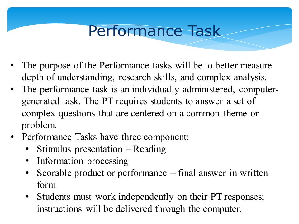 Performance Task The purpose of the Performance tasks will be to better measure depth of understanding, research skills, and complex analysis. The per