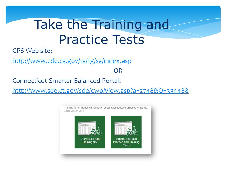 GPS Web site: http://www.cde.ca.gov/ta/tg/sa/index.asp OR Connecticut Smarter Balanced Portal: http://www.sde.ct.gov/sde/cwp/view.asp?a=2748&Q=334488 Take the Training and Practice Tests