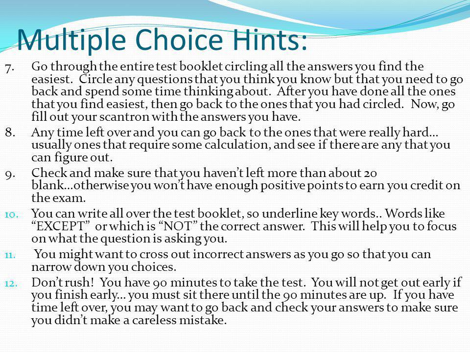 Multiple Choice Hints: 7. Go through the entire test booklet circling all the answers you find the easiest. Circle any questions that you think you kn