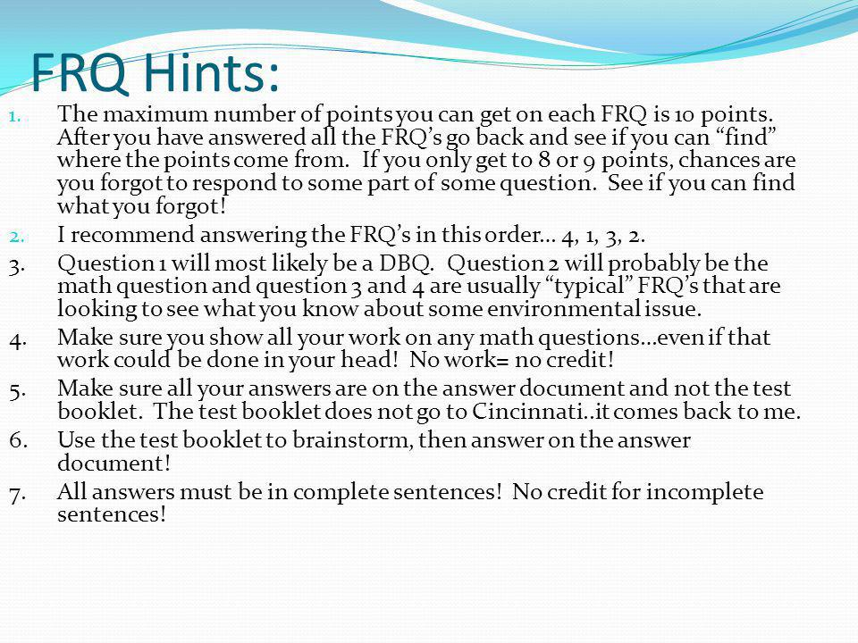 FRQ Hints: 1. The maximum number of points you can get on each FRQ is 10 points. After you have answered all the FRQs go back and see if you can find