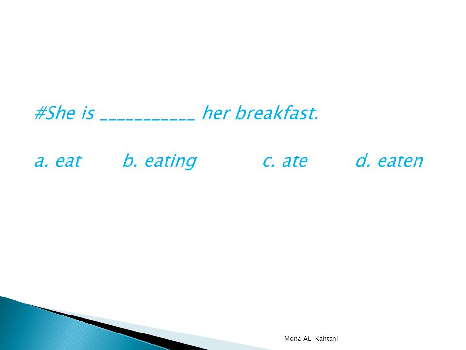 #She is ___________ her breakfast. a. eatb. eatingc. ated. eaten Mona AL-Kahtani