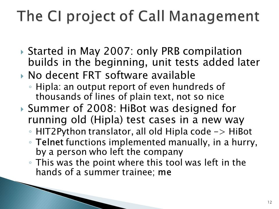 Started in May 2007: only PRB compilation builds in the beginning, unit tests added later No decent FRT software available Hipla: an output report of even hundreds of thousands of lines of plain text, not so nice Summer of 2008: HiBot was designed for running old (Hipla) test cases in a new way HIT2Python translator, all old Hipla code -> HiBot Telnet functions implemented manually, in a hurry, by a person who left the company This was the point where this tool was left in the hands of a summer trainee; me 12