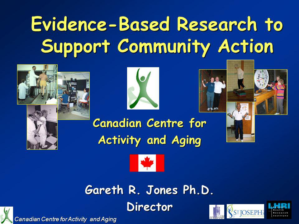 Evidence-Based Research to Support Community Action Canadian Centre for Activity and Aging Gareth R.