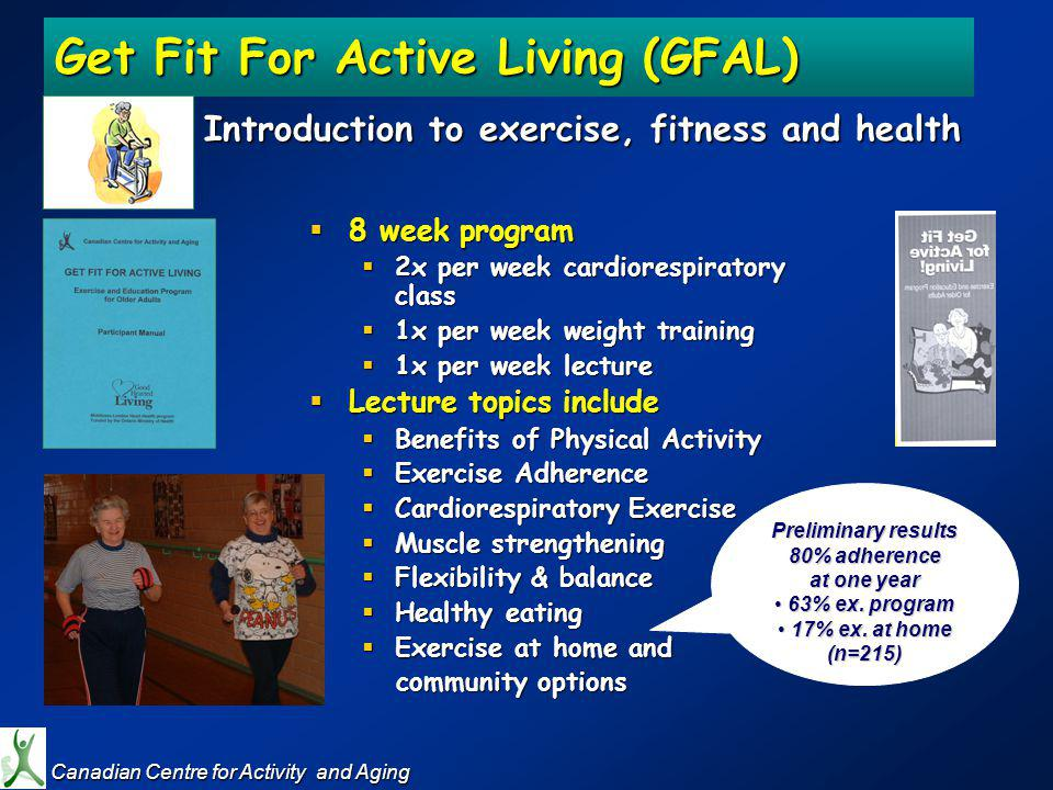 Get Fit For Active Living (GFAL) Introduction to exercise, fitness and health 8 week program 8 week program 2x per week cardiorespiratory class 2x per week cardiorespiratory class 1x per week weight training 1x per week weight training 1x per week lecture 1x per week lecture Lecture topics include Lecture topics include Benefits of Physical Activity Benefits of Physical Activity Exercise Adherence Exercise Adherence Cardiorespiratory Exercise Cardiorespiratory Exercise Muscle strengthening Muscle strengthening Flexibility & balance Flexibility & balance Healthy eating Healthy eating Exercise at home and Exercise at home and community options community options Canadian Centre for Activity and Aging Canadian Centre for Activity and Aging Preliminary results 80% adherence at one year 63% ex.