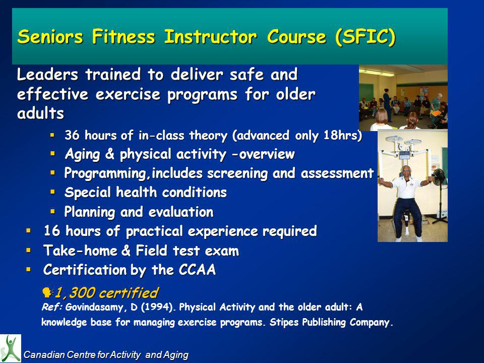 36 hours of in-class theory (advanced only 18hrs) 36 hours of in-class theory (advanced only 18hrs) Aging & physical activity -overview Aging & physical activity -overview Programming,includes screening and assessment Programming,includes screening and assessment Special health conditions Special health conditions Planning and evaluation Planning and evaluation 16 hours of practical experience required 16 hours of practical experience required Take-home & Field test exam Take-home & Field test exam Certification by the CCAA Certification by the CCAA 1,300 certified 1,300 certified Ref: Govindasamy, D (1994).