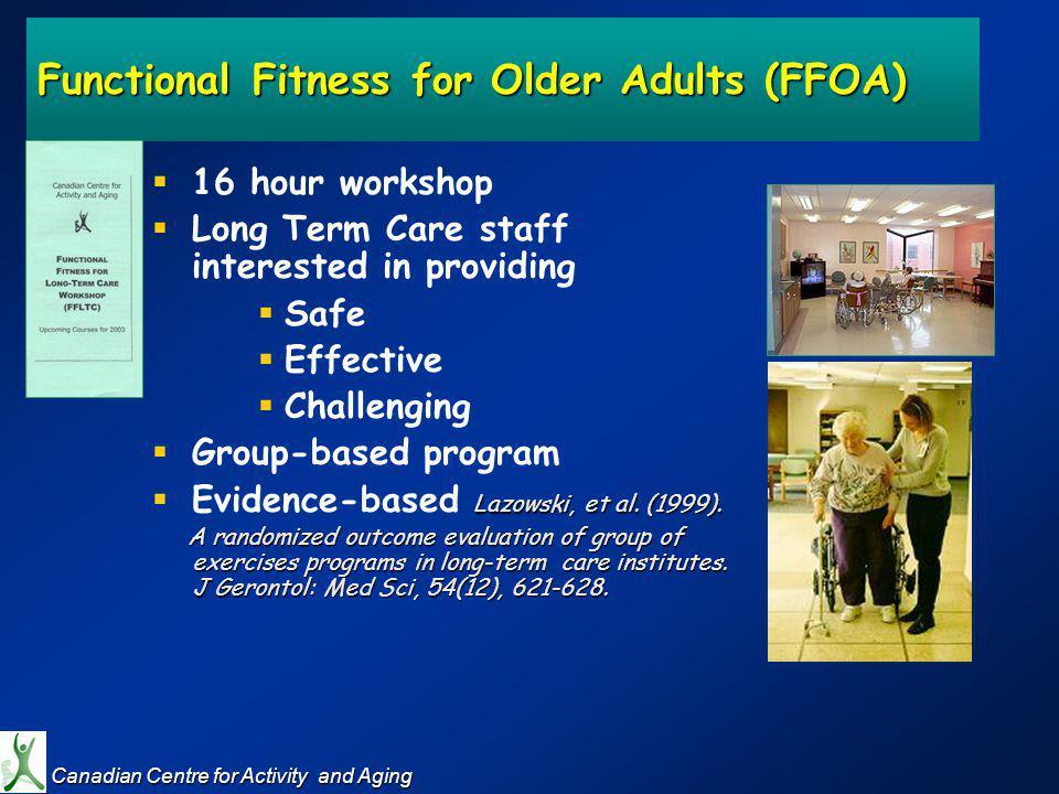Functional Fitness for Older Adults (FFOA) 16 hour workshop Long Term Care staff interested in providing Safe Effective Challenging Group-based program Lazowski, et al.