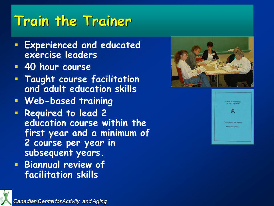 Train the Trainer Experienced and educated exercise leaders 40 hour course Taught course facilitation and adult education skills Web-based training Required to lead 2 education course within the first year and a minimum of 2 course per year in subsequent years.