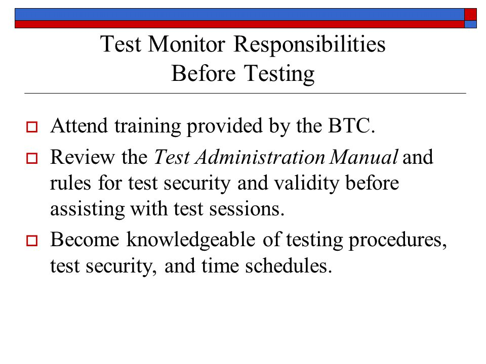 Test Monitor Responsibilities Before Testing Attend training provided by the BTC. Review the Test Administration Manual and rules for test security an