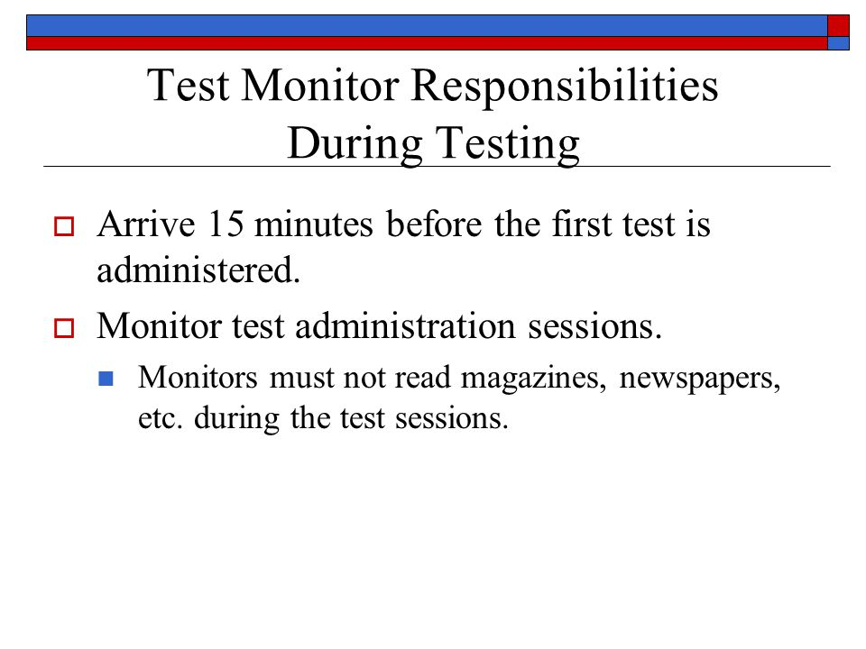 Test Monitor Responsibilities During Testing Arrive 15 minutes before the first test is administered.