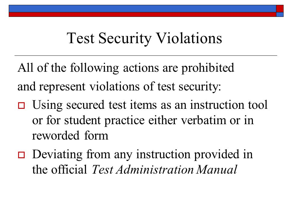 Test Security Violations All of the following actions are prohibited and represent violations of test security: Using secured test items as an instruction tool or for student practice either verbatim or in reworded form Deviating from any instruction provided in the official Test Administration Manual