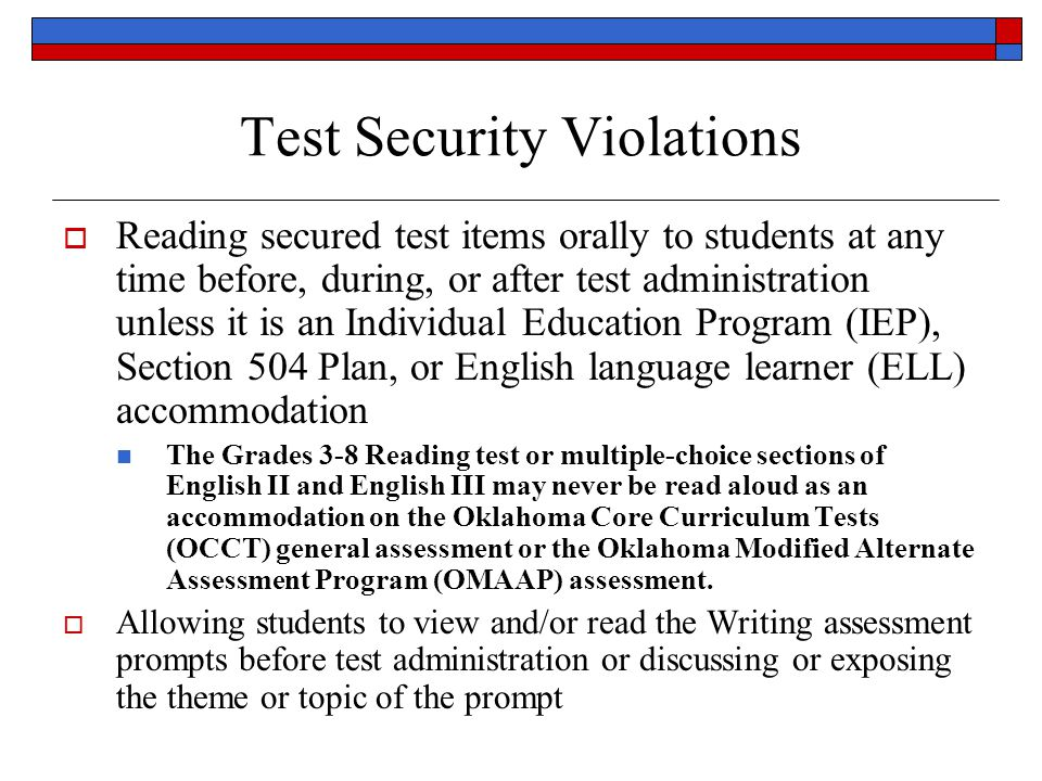 Test Security Violations Reading secured test items orally to students at any time before, during, or after test administration unless it is an Individual Education Program (IEP), Section 504 Plan, or English language learner (ELL) accommodation The Grades 3-8 Reading test or multiple-choice sections of English II and English III may never be read aloud as an accommodation on the Oklahoma Core Curriculum Tests (OCCT) general assessment or the Oklahoma Modified Alternate Assessment Program (OMAAP) assessment.