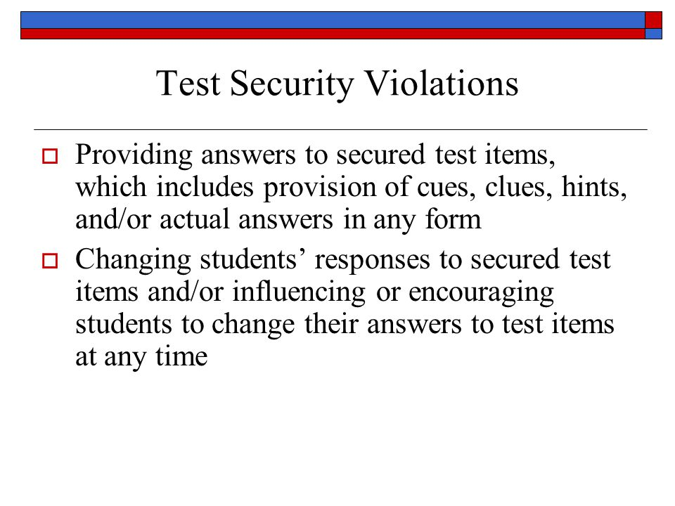 Test Security Violations Providing answers to secured test items, which includes provision of cues, clues, hints, and/or actual answers in any form Changing students responses to secured test items and/or influencing or encouraging students to change their answers to test items at any time