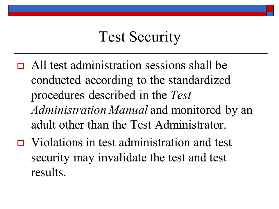Test Security All test administration sessions shall be conducted according to the standardized procedures described in the Test Administration Manual and monitored by an adult other than the Test Administrator.