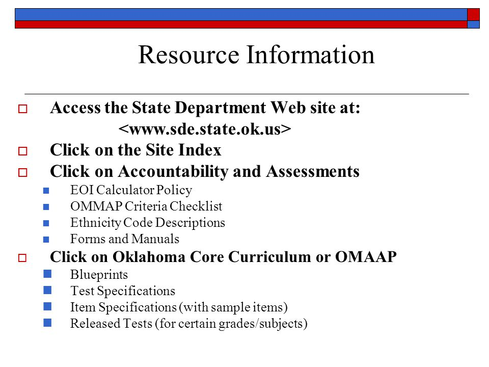 Access the State Department Web site at: Click on the Site Index Click on Accountability and Assessments EOI Calculator Policy OMMAP Criteria Checklist Ethnicity Code Descriptions Forms and Manuals Click on Oklahoma Core Curriculum or OMAAP Blueprints Test Specifications Item Specifications (with sample items) Released Tests (for certain grades/subjects) Resource Information