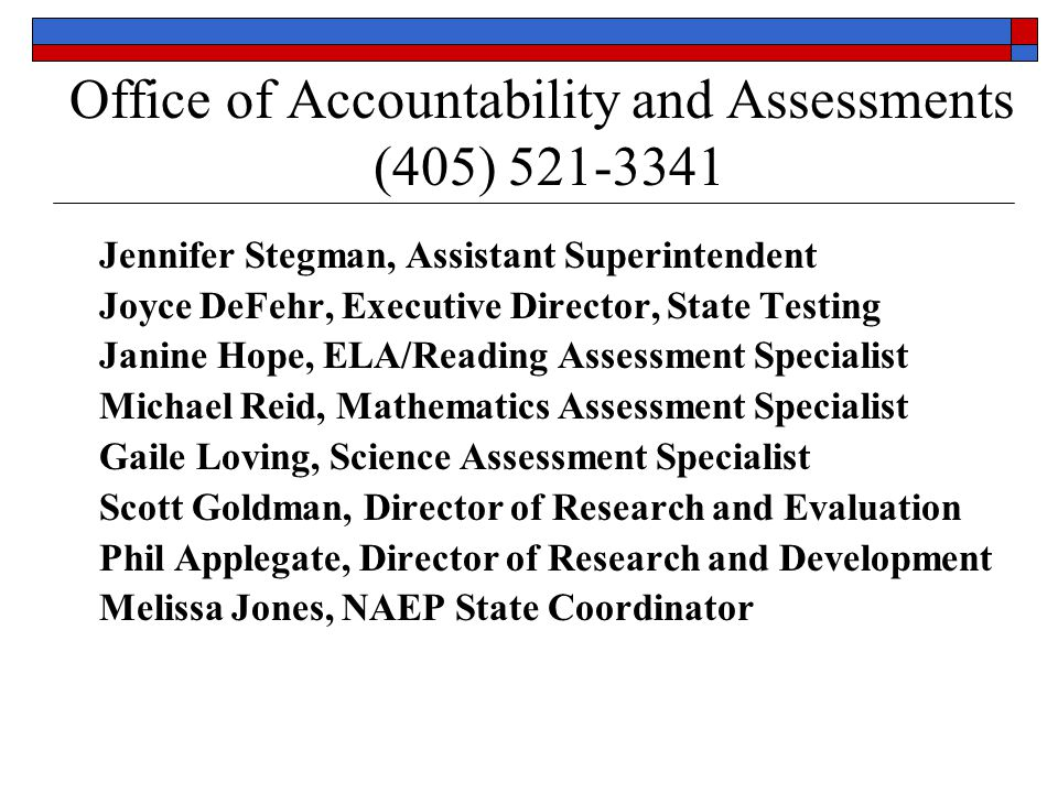 Office of Accountability and Assessments (405) Jennifer Stegman, Assistant Superintendent Joyce DeFehr, Executive Director, State Testing Janine Hope, ELA/Reading Assessment Specialist Michael Reid, Mathematics Assessment Specialist Gaile Loving, Science Assessment Specialist Scott Goldman, Director of Research and Evaluation Phil Applegate, Director of Research and Development Melissa Jones, NAEP State Coordinator