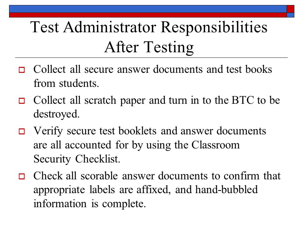 Test Administrator Responsibilities After Testing Collect all secure answer documents and test books from students.