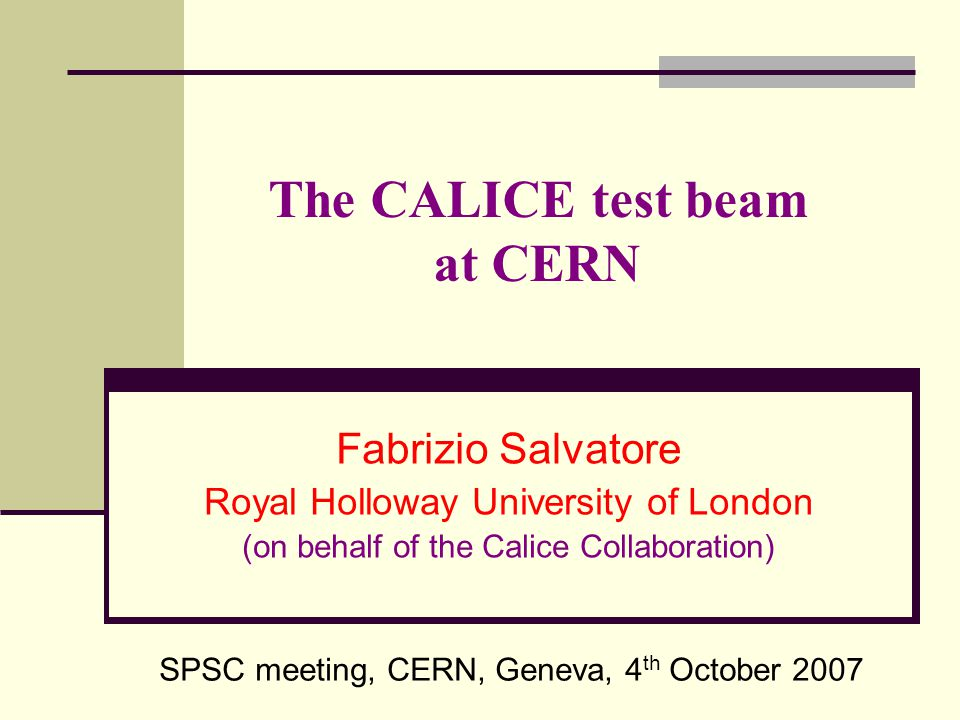 The CALICE test beam at CERN Fabrizio Salvatore Royal Holloway University of London (on behalf of the Calice Collaboration) SPSC meeting, CERN, Geneva, 4 th October 2007