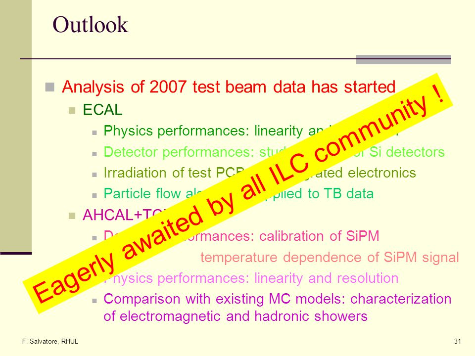 F. Salvatore, RHUL31 Outlook Analysis of 2007 test beam data has started ECAL Physics performances: linearity and resolution Detector performances: st