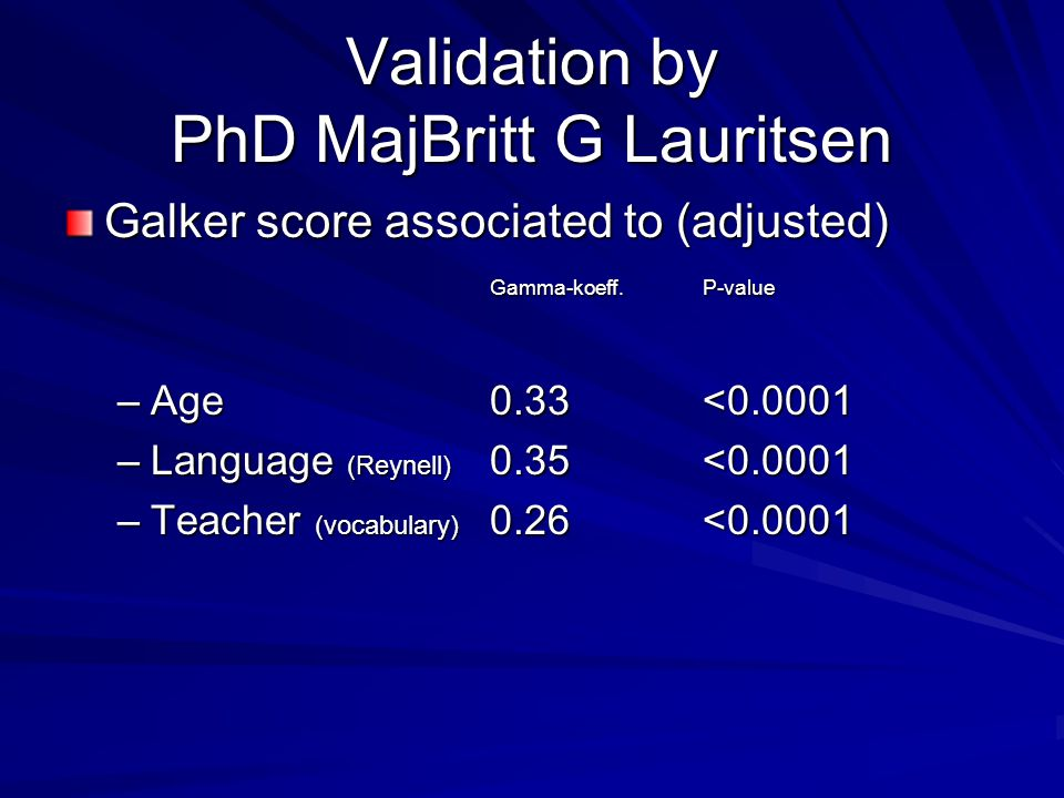 Validation by PhD MajBritt G Lauritsen Galker score associated to (adjusted) Gamma-koeff.P-value –Age0.33<0.0001 –Language (Reynell) 0.35<0.0001 –Teacher (vocabulary) 0.26<0.0001
