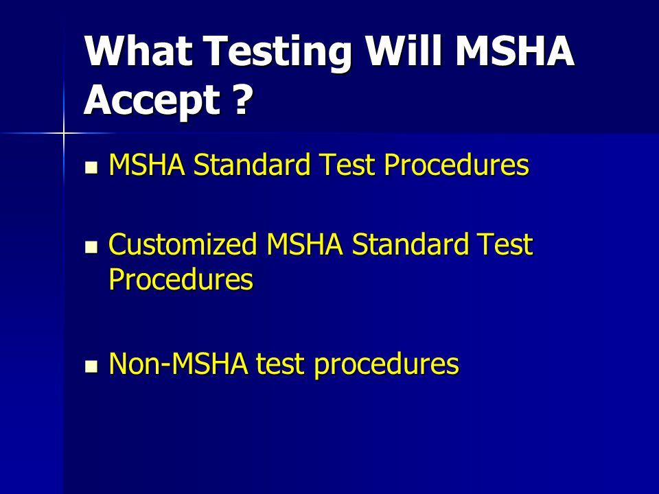What Testing Will MSHA Accept ? MSHA Standard Test Procedures MSHA Standard Test Procedures Customized MSHA Standard Test Procedures Customized MSHA S