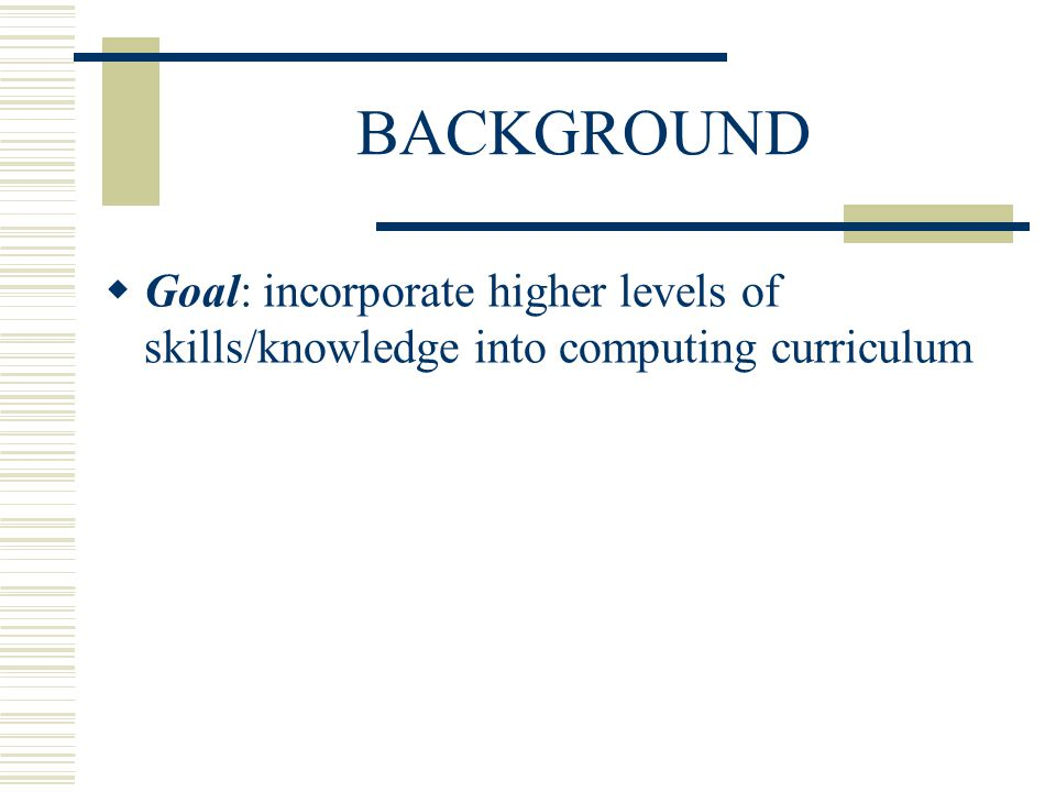 BACKGROUND Goal: incorporate higher levels of skills/knowledge into computing curriculum