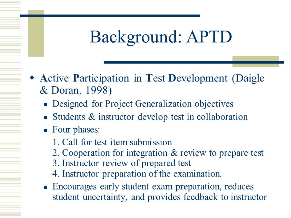 Background: APTD Active Participation in Test Development (Daigle & Doran, 1998) Designed for Project Generalization objectives Students & instructor develop test in collaboration Four phases: 1.