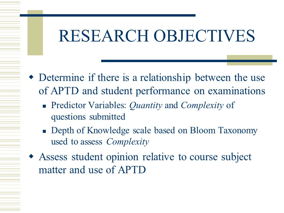 RESEARCH OBJECTIVES Determine if there is a relationship between the use of APTD and student performance on examinations Predictor Variables: Quantity and Complexity of questions submitted Depth of Knowledge scale based on Bloom Taxonomy used to assess Complexity Assess student opinion relative to course subject matter and use of APTD